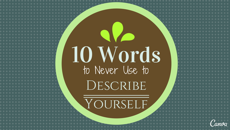 10 Words To Never Use In A Self Description  Words To Describe Yourself In A Resume